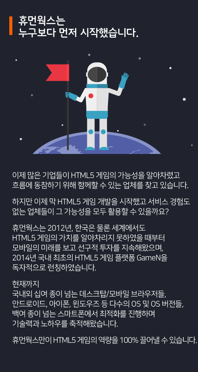 휴먼웍스는 누구보다 먼저 시작했습니다. 이제 많은 기업들이 HTML5의 가능성을 알아차렸고 흐름에 동참하기 위해 함께할 수 있는 업체를 찾고 있습니다. 하지만 이제 막 HTML5 개발을 시작했고 서비스 경험도 없는 업체들이 그 가능성을 모두 활용할 수 있을까요? 휴먼웍스는 2012년, 한국은 물론 세계에서도 HTML5의 가치를 알아차리지 못하였을 때부터 모바일의 미래 보고 선구적 투자를 지속해왔으며, 2014년 국내 최초의 HTML5게임 플랫폼 GameN을 독자적으로 런칭하였습니다. 현재까지 국내외 십여 종이 넘는 데스크탑/모바일 브라우저들, 안드로이드, 아이폰, 윈도우즈 등 다수의 OS 및 OS 버전들, 백여 종이 넘는 스마트폰에서 최적화를 진행하며 기술력과 노하우를 축적해왔습니다. 휴먼웍스만이 HTML5의 역량을 100% 끌어낼 수 있습니다.