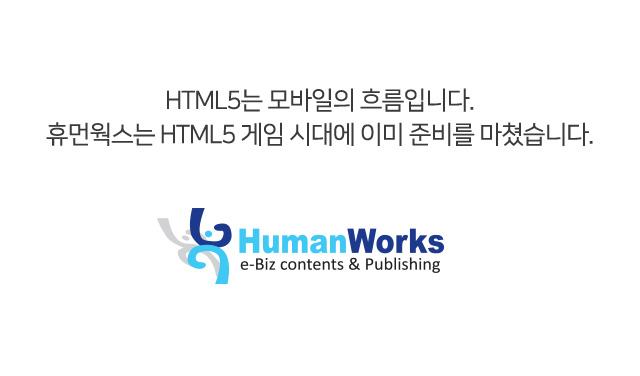 HTML5는 모바일의 흐름입니다. 휴먼웍스는 HTML5 게임 시대에 이미 준비를 마쳤습니다. 휴먼웍스가 흐름입니다.